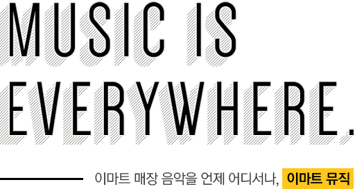 MUSIC IS EVERYWHERE. 이마트 매장 음악을 언제 어디서나 이마트 뮤직