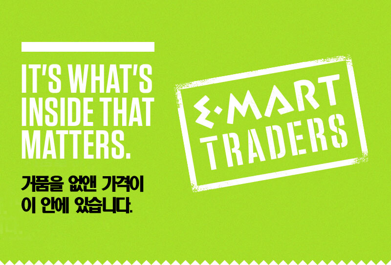 IT'S WHAT'S INSIDE THAT MATTERS. 거품을 없앤 가격이 이 안에 있습니다. EMART TRADERS