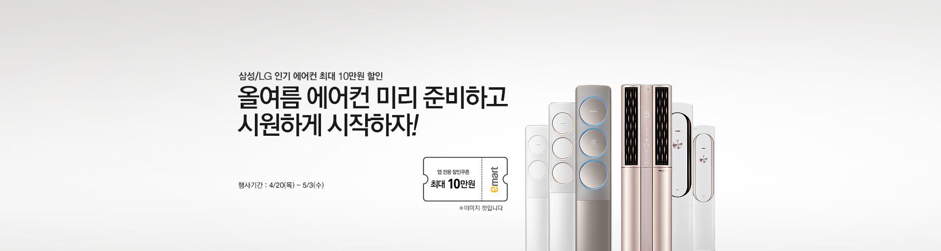 삼성/LG 인기 에어컨 최대 10만원 할인 올여름 에어컨 미리 준비하고 시원하게 시작하자! 행사기간 : 4/20(목)~5/3(수) 앱 전용 할인쿠폰 최대 10만원 ※ 이미지 컷입니다